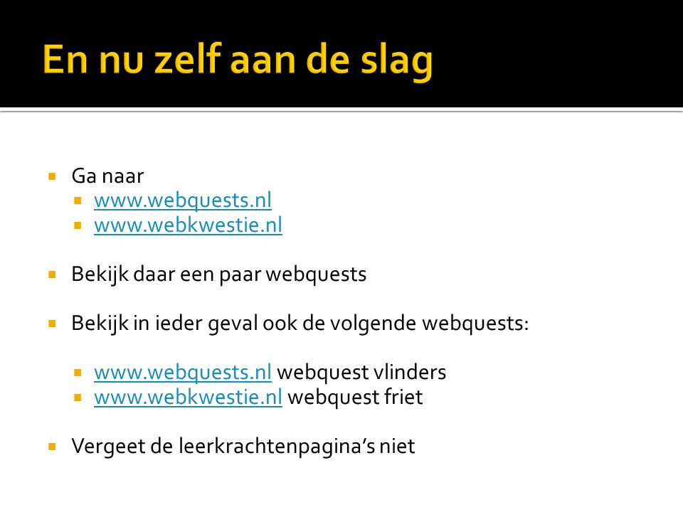  Ga naar  www.webquests.nl www.webquests.nl  www.webkwestie.nl www.webkwestie.nl  Bekijk daar een paar webquests  Bekijk in ieder geval ook de volgende webquests:  www.webquests.nl webquest vlinders www.webquests.nl  www.webkwestie.nl webquest friet www.webkwestie.nl  Vergeet de leerkrachtenpagina's niet