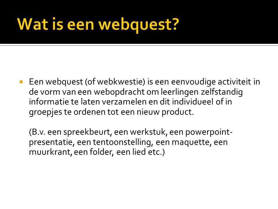  Een webquest (of webkwestie) is een eenvoudige activiteit in de vorm van een webopdracht om leerlingen zelfstandig informatie te laten verzamelen en dit individueel of in groepjes te ordenen tot een nieuw product.