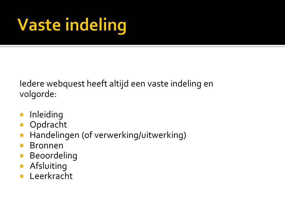 Iedere webquest heeft altijd een vaste indeling en volgorde:  Inleiding  Opdracht  Handelingen (of verwerking/uitwerking)  Bronnen  Beoordeling  Afsluiting  Leerkracht