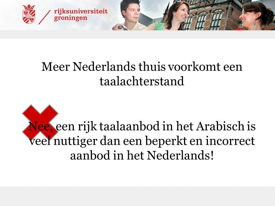 Meer Nederlands thuis voorkomt een taalachterstand Nee, een rijk taalaanbod in het Arabisch is veel nuttiger dan een beperkt en incorrect aanbod in he