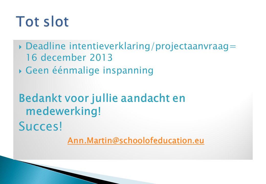  Deadline intentieverklaring/projectaanvraag= 16 december 2013  Geen éénmalige inspanning Bedankt voor jullie aandacht en medewerking.