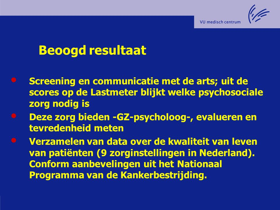 Beoogd resultaat Screening en communicatie met de arts; uit de scores op de Lastmeter blijkt welke psychosociale zorg nodig is Deze zorg bieden -GZ-ps