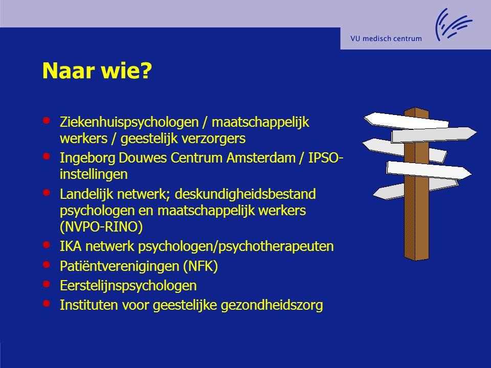 Naar wie? Ziekenhuispsychologen / maatschappelijk werkers / geestelijk verzorgers Ingeborg Douwes Centrum Amsterdam / IPSO- instellingen Landelijk net