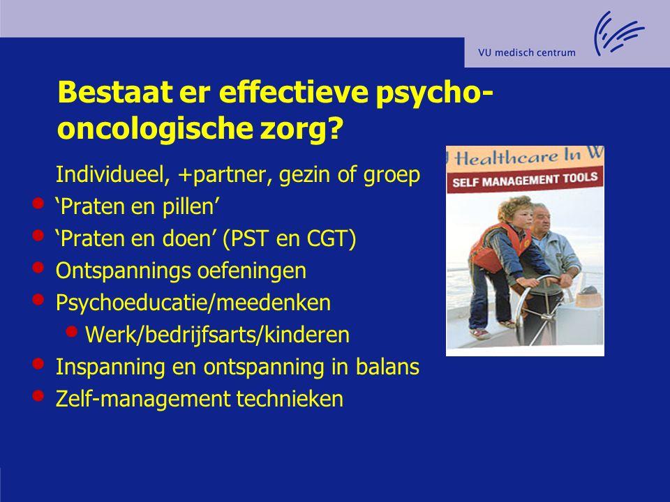 Bestaat er effectieve psycho- oncologische zorg? Individueel, +partner, gezin of groep 'Praten en pillen' 'Praten en doen' (PST en CGT) Ontspannings o