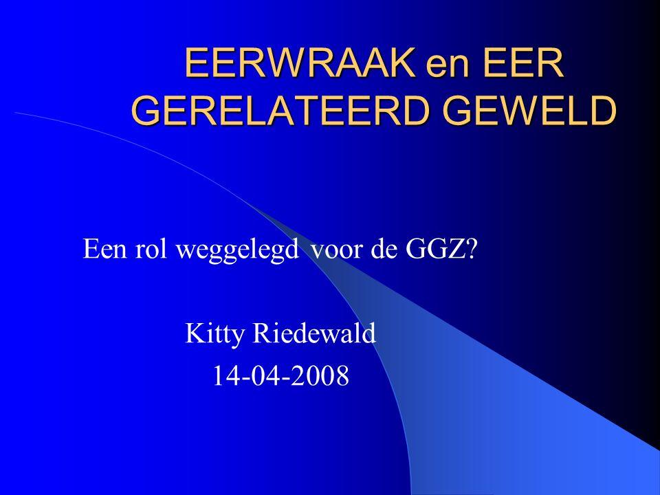 EERWRAAK en EER GERELATEERD GEWELD Een rol weggelegd voor de GGZ Kitty Riedewald 14-04-2008
