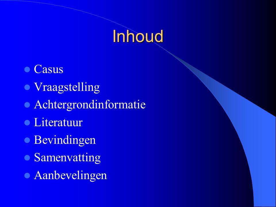 Inhoud Casus Vraagstelling Achtergrondinformatie Literatuur Bevindingen Samenvatting Aanbevelingen