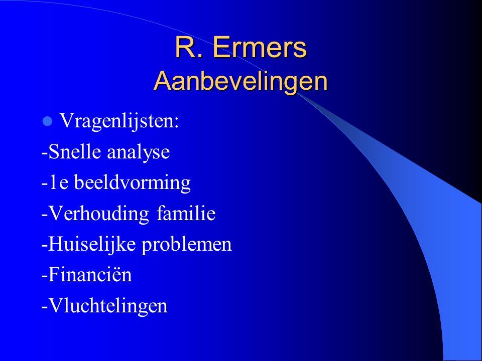 R. Ermers Aanbevelingen Vragenlijsten: -Snelle analyse -1e beeldvorming -Verhouding familie -Huiselijke problemen -Financiën -Vluchtelingen