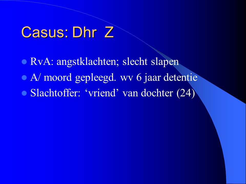 Casus: Dhr Z RvA: angstklachten; slecht slapen A/ moord gepleegd.