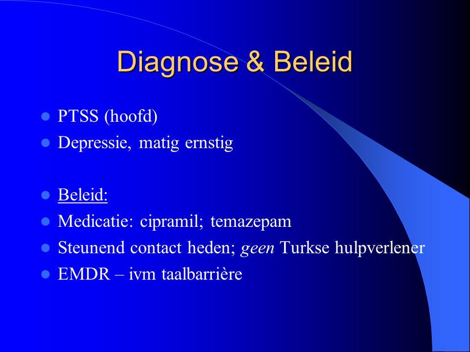 Diagnose & Beleid PTSS (hoofd) Depressie, matig ernstig Beleid: Medicatie: cipramil; temazepam Steunend contact heden; geen Turkse hulpverlener EMDR – ivm taalbarrière