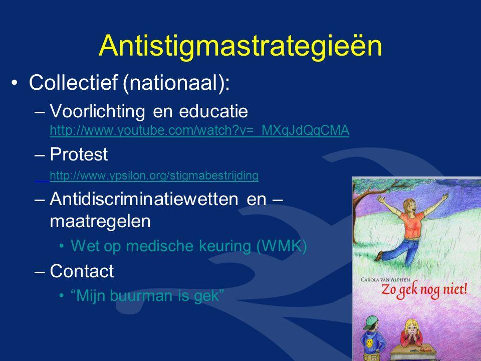 Antistigmastrategieën Collectief (nationaal): –Voorlichting en educatie http://www.youtube.com/watch?v=_MXqJdQqCMA http://www.youtube.com/watch?v=_MXqJdQqCMA –Protest http://www.ypsilon.org/stigmabestrijding –Antidiscriminatiewetten en – maatregelen Wet op medische keuring (WMK) –Contact Mijn buurman is gek