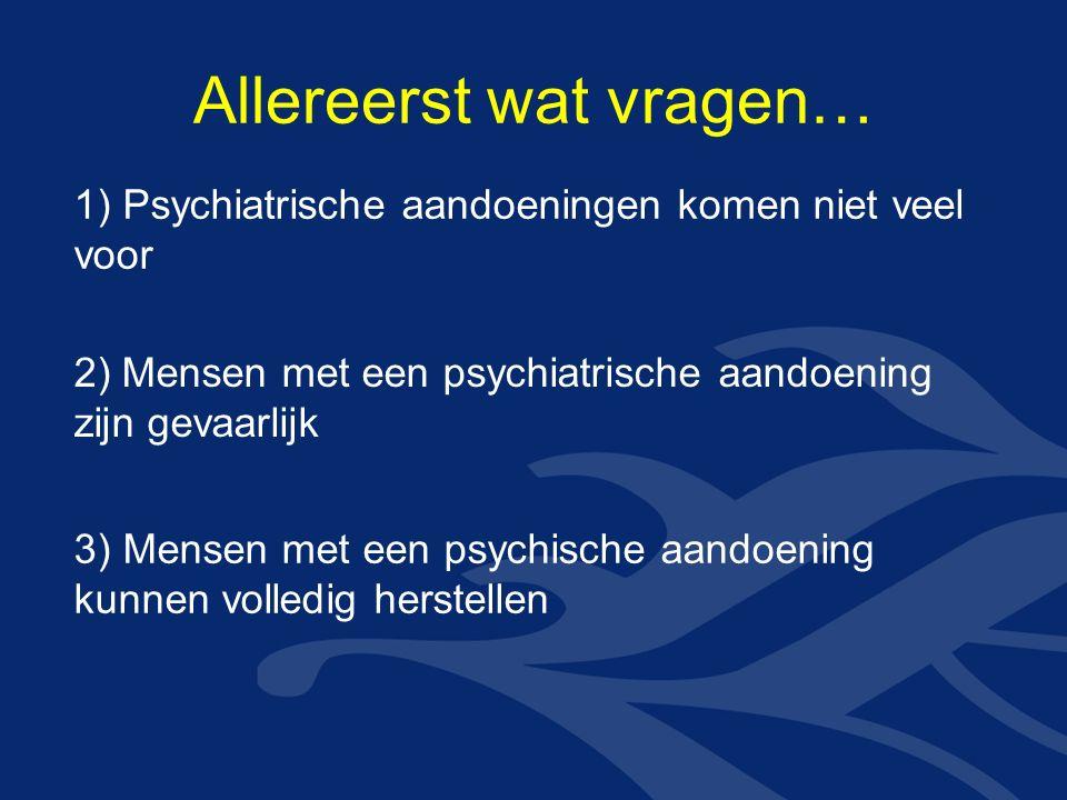Allereerst wat vragen… 1) Psychiatrische aandoeningen komen niet veel voor 2) Mensen met een psychiatrische aandoening zijn gevaarlijk 3) Mensen met een psychische aandoening kunnen volledig herstellen
