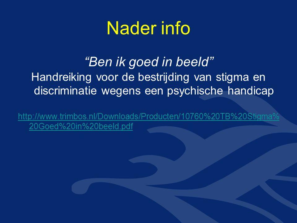 Nader info Ben ik goed in beeld Handreiking voor de bestrijding van stigma en discriminatie wegens een psychische handicap http://www.trimbos.nl/Downloads/Producten/10760%20TB%20Stigma% 20Goed%20in%20beeld.pdf