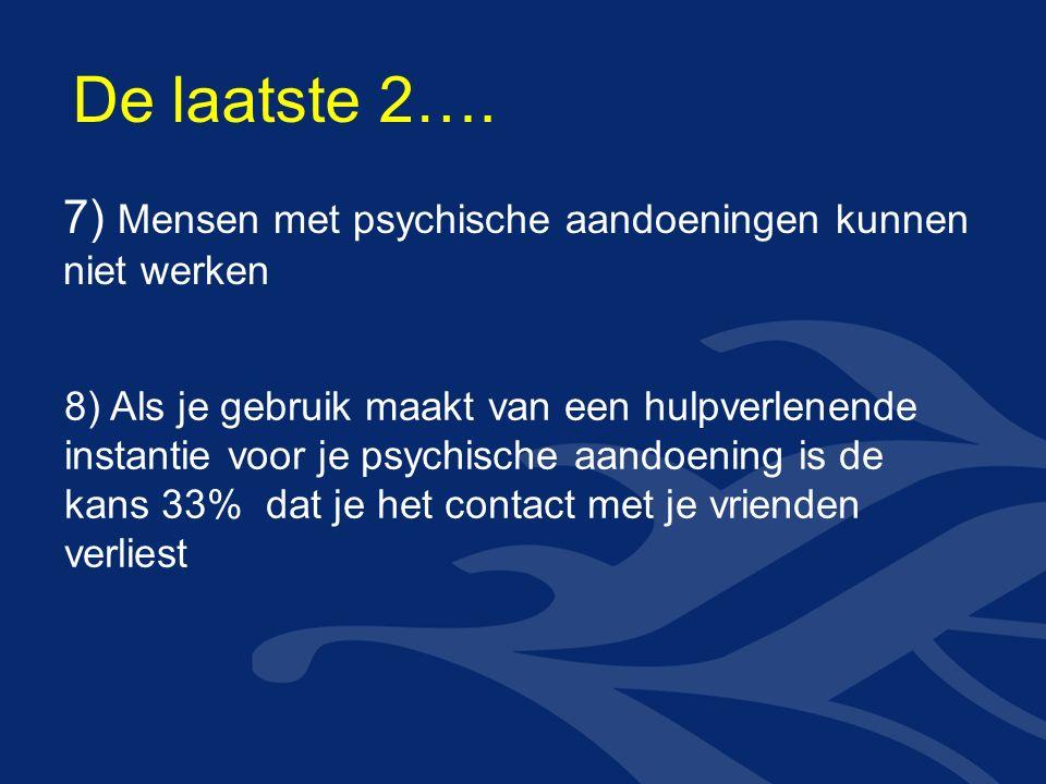 7) Mensen met psychische aandoeningen kunnen niet werken 8) Als je gebruik maakt van een hulpverlenende instantie voor je psychische aandoening is de kans 33% dat je het contact met je vrienden verliest De laatste 2….