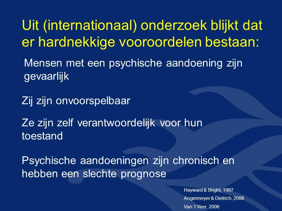 Mensen met een psychische aandoening zijn gevaarlijk Zij zijn onvoorspelbaar Ze zijn zelf verantwoordelijk voor hun toestand Psychische aandoeningen zijn chronisch en hebben een slechte prognose Uit (internationaal) onderzoek blijkt dat er hardnekkige vooroordelen bestaan: Hayward & Bright, 1997 Angermeyer & Dietrich, 2006 Van 't Veer, 2006