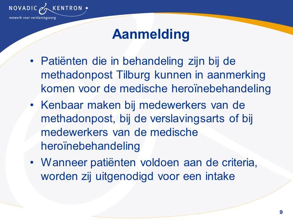 9 Aanmelding Patiënten die in behandeling zijn bij de methadonpost Tilburg kunnen in aanmerking komen voor de medische heroïnebehandeling Kenbaar maken bij medewerkers van de methadonpost, bij de verslavingsarts of bij medewerkers van de medische heroïnebehandeling Wanneer patiënten voldoen aan de criteria, worden zij uitgenodigd voor een intake