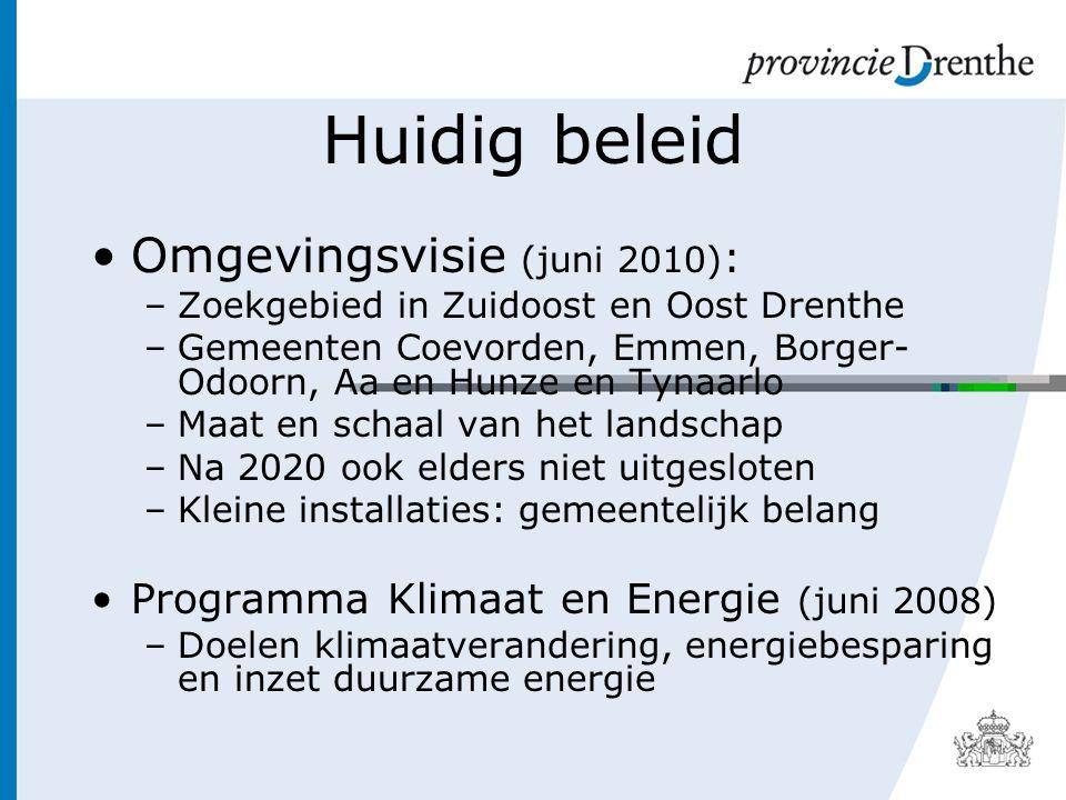 Huidig beleid Omgevingsvisie (juni 2010) : –Zoekgebied in Zuidoost en Oost Drenthe –Gemeenten Coevorden, Emmen, Borger- Odoorn, Aa en Hunze en Tynaarlo –Maat en schaal van het landschap –Na 2020 ook elders niet uitgesloten –Kleine installaties: gemeentelijk belang Programma Klimaat en Energie (juni 2008) –Doelen klimaatverandering, energiebesparing en inzet duurzame energie