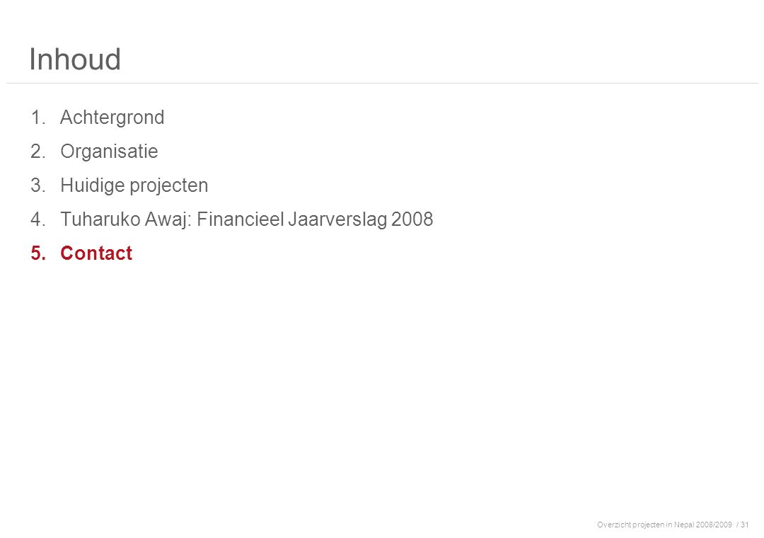 Overzicht projecten in Nepal 2008/2009/ 31 Inhoud 1.Achtergrond 2.Organisatie 3.Huidige projecten 4.Tuharuko Awaj: Financieel Jaarverslag 2008 5.Contact