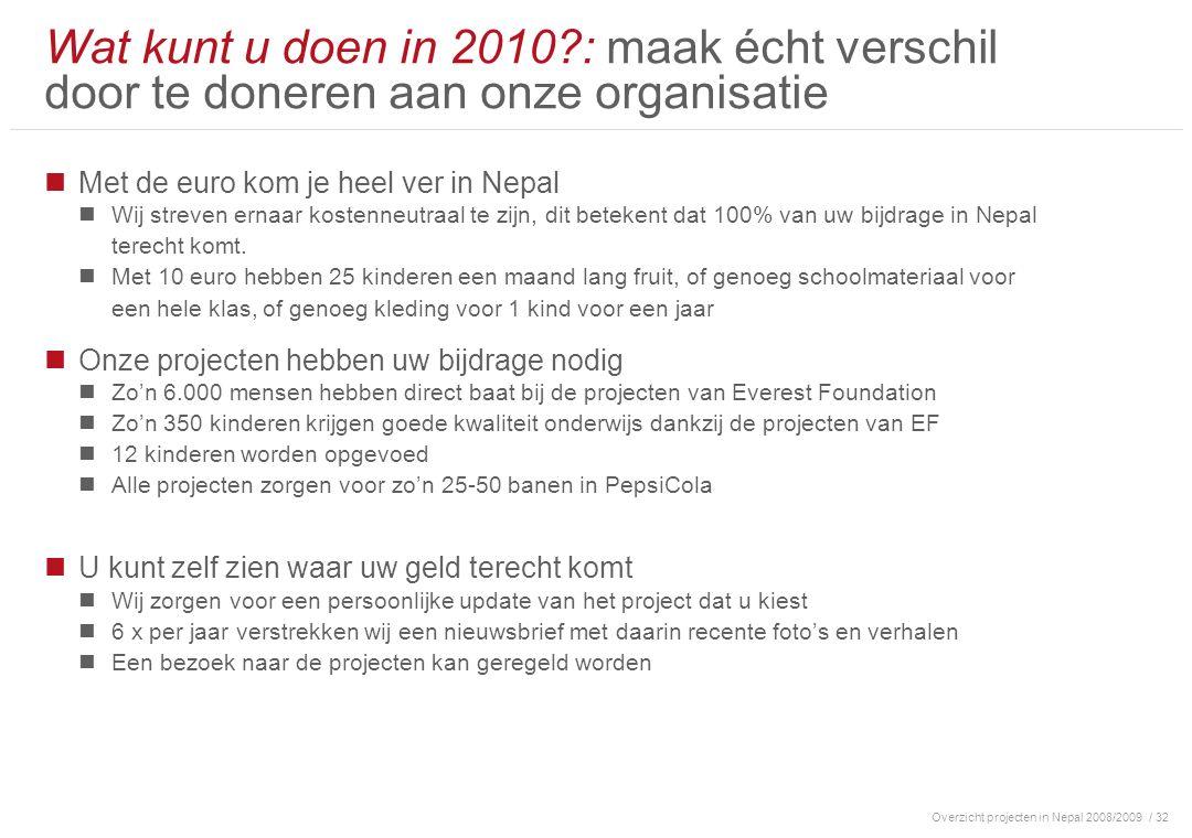 Overzicht projecten in Nepal 2008/2009/ 32 Wat kunt u doen in 2010 : maak écht verschil door te doneren aan onze organisatie Met de euro kom je heel ver in Nepal Wij streven ernaar kostenneutraal te zijn, dit betekent dat 100% van uw bijdrage in Nepal terecht komt.
