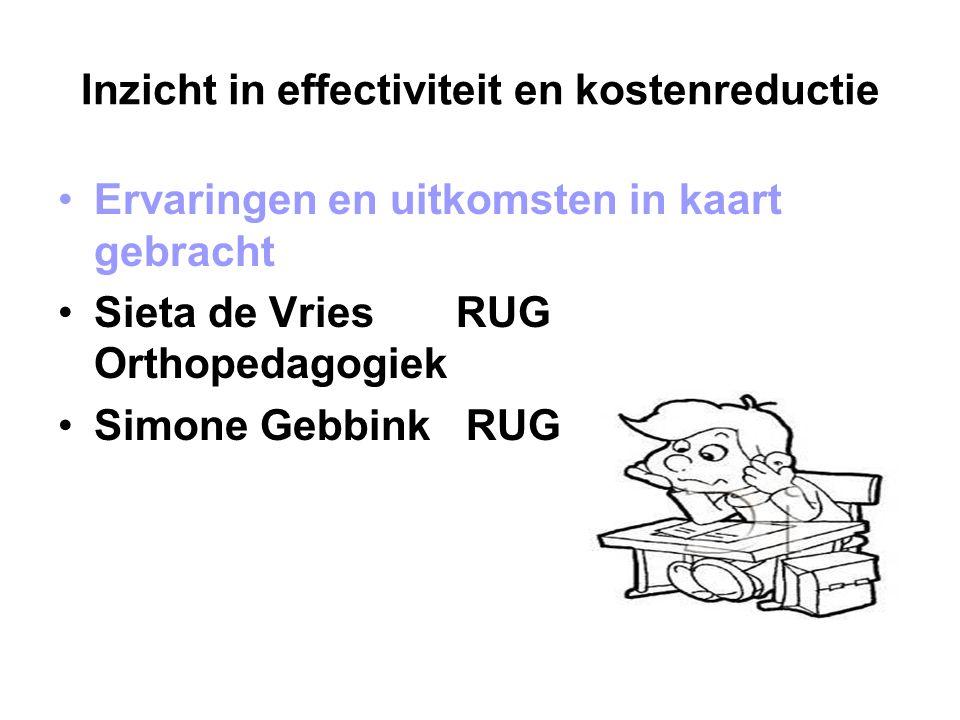 Inzicht in effectiviteit en kostenreductie Ervaringen en uitkomsten in kaart gebracht Sieta de Vries RUG Orthopedagogiek Simone Gebbink RUG