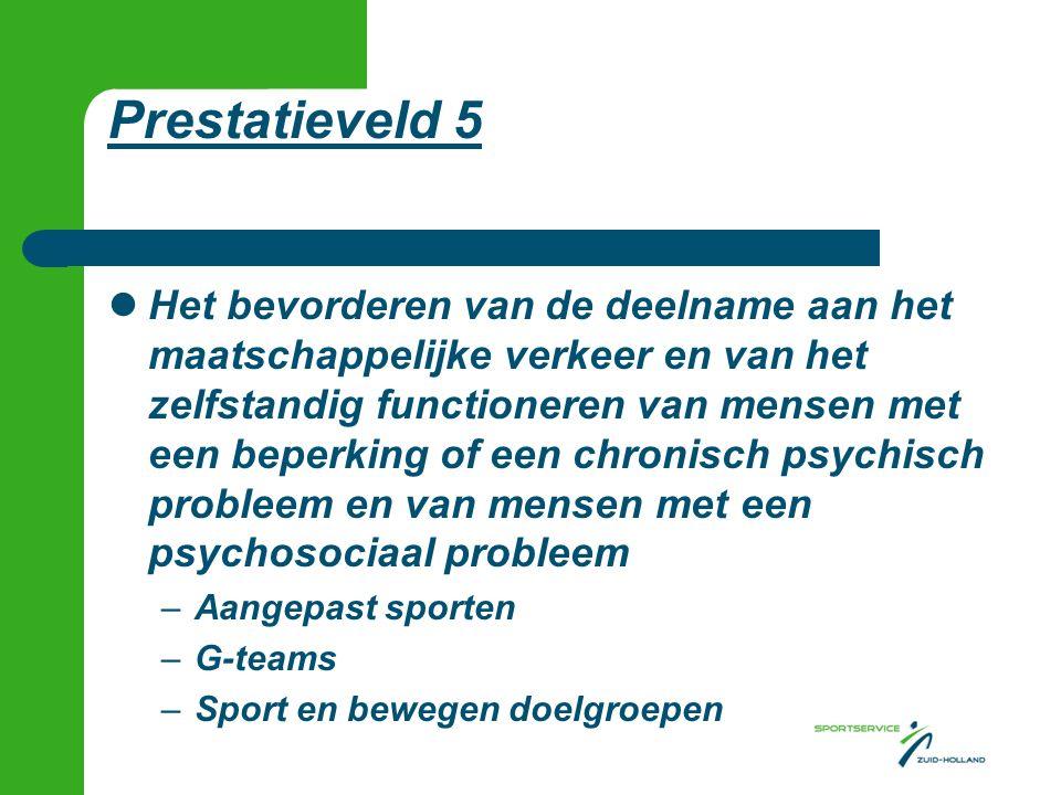 Prestatieveld 5 Het bevorderen van de deelname aan het maatschappelijke verkeer en van het zelfstandig functioneren van mensen met een beperking of een chronisch psychisch probleem en van mensen met een psychosociaal probleem –Aangepast sporten –G-teams –Sport en bewegen doelgroepen