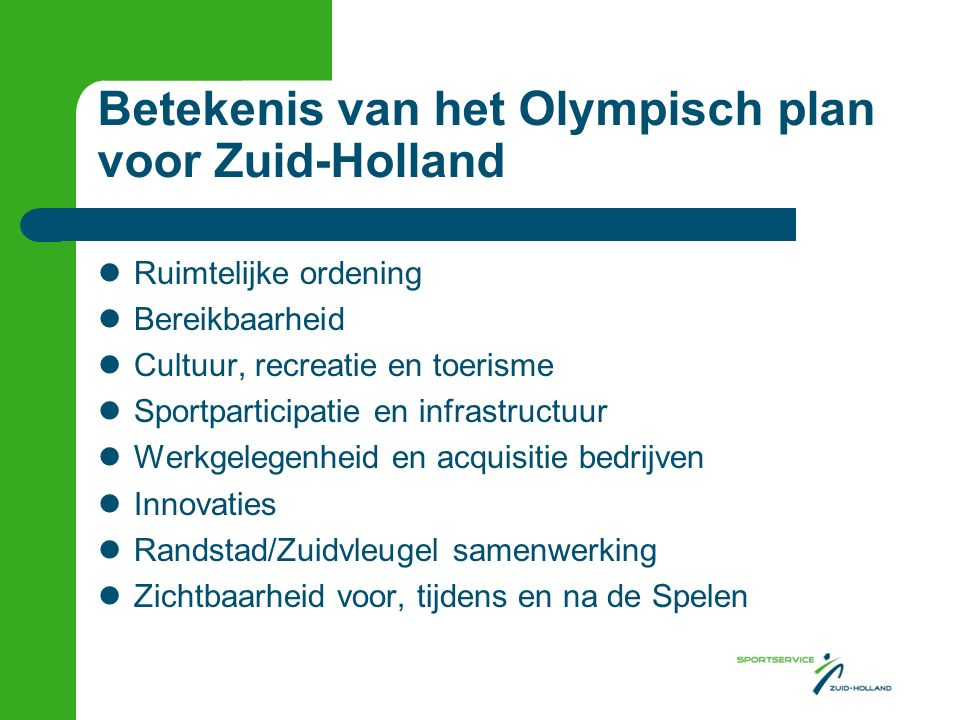 Betekenis van het Olympisch plan voor Zuid-Holland Ruimtelijke ordening Bereikbaarheid Cultuur, recreatie en toerisme Sportparticipatie en infrastructuur Werkgelegenheid en acquisitie bedrijven Innovaties Randstad/Zuidvleugel samenwerking Zichtbaarheid voor, tijdens en na de Spelen