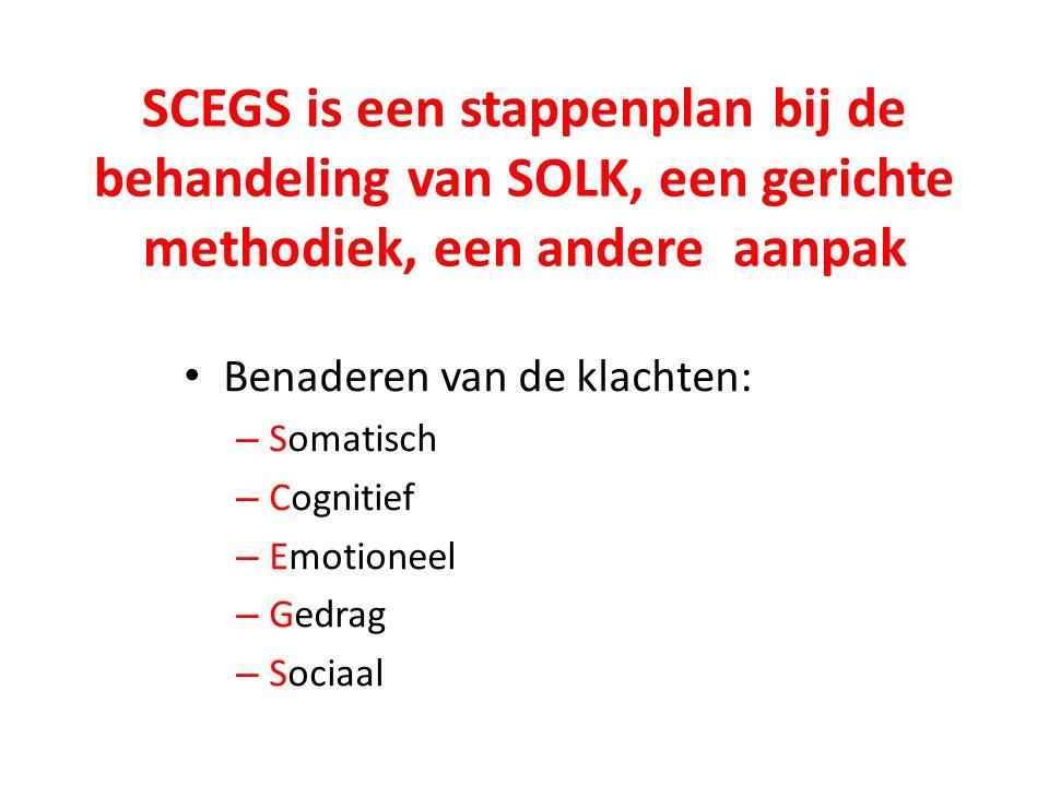SCEGS is een stappenplan bij de behandeling van SOLK, een gerichte methodiek, een andere aanpak Benaderen van de klachten: – Somatisch – Cognitief – Emotioneel – Gedrag – Sociaal