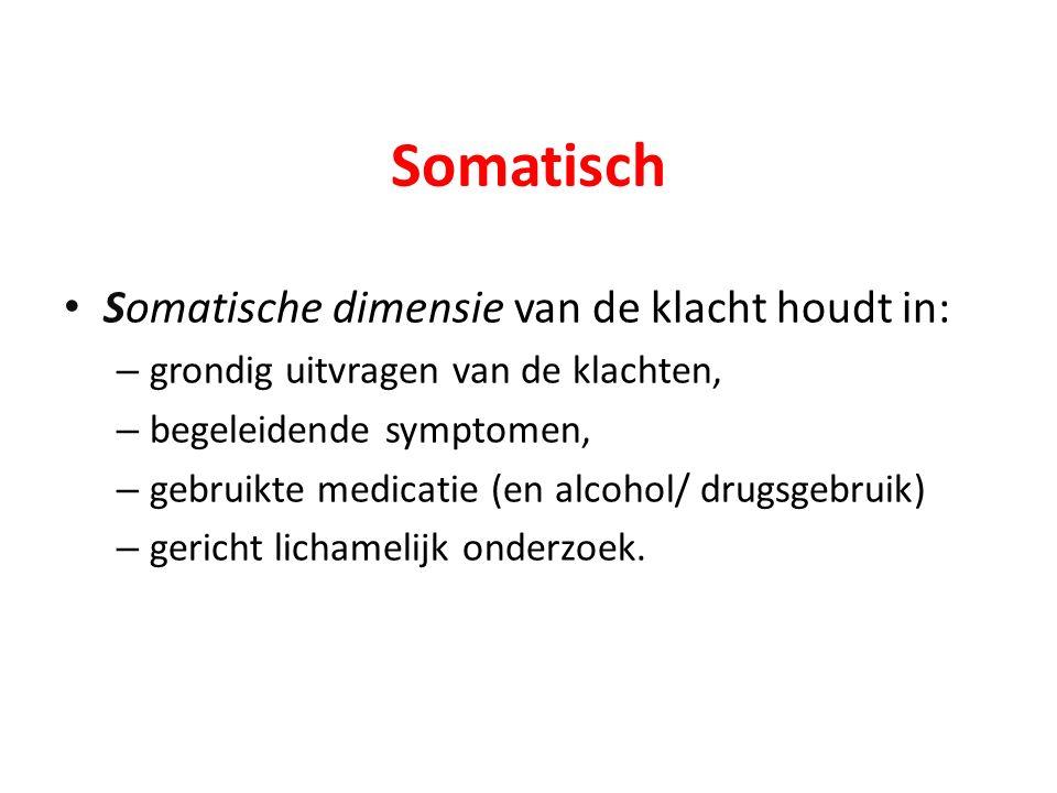 Somatisch Somatische dimensie van de klacht houdt in: – grondig uitvragen van de klachten, – begeleidende symptomen, – gebruikte medicatie (en alcohol/ drugsgebruik) – gericht lichamelijk onderzoek.