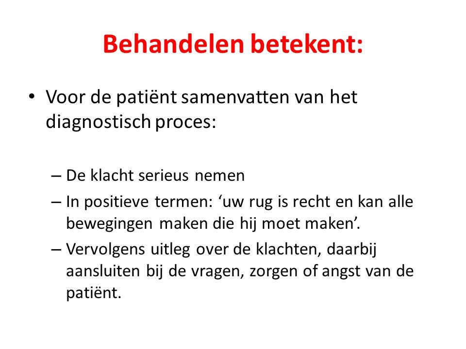 Behandelen betekent: Voor de patiënt samenvatten van het diagnostisch proces: – De klacht serieus nemen – In positieve termen: 'uw rug is recht en kan alle bewegingen maken die hij moet maken'.