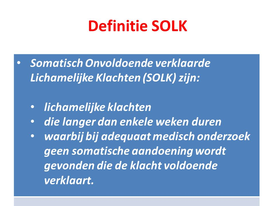 Definitie SOLK Somatisch Onvoldoende verklaarde Lichamelijke Klachten (SOLK) zijn: lichamelijke klachten die langer dan enkele weken duren waarbij bij adequaat medisch onderzoek geen somatische aandoening wordt gevonden die de klacht voldoende verklaart.