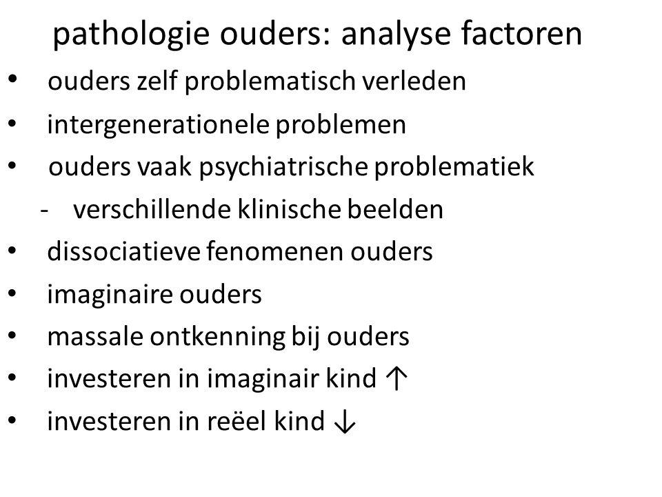 pathologie ouders: analyse factoren ouders zelf problematisch verleden intergenerationele problemen ouders vaak psychiatrische problematiek -verschill
