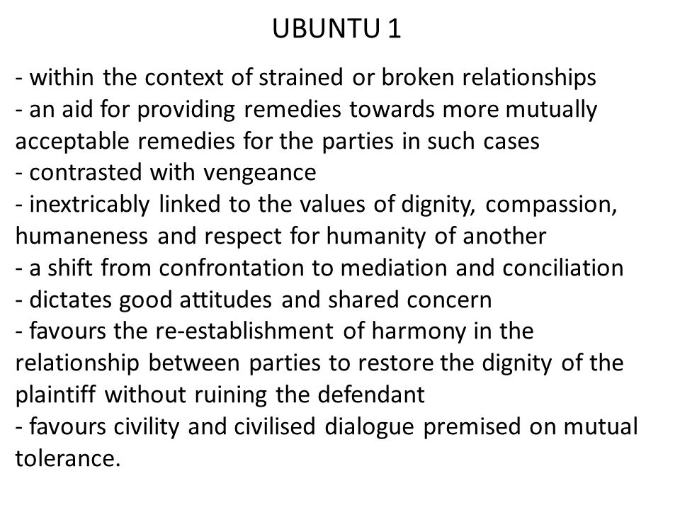 UBUNTU 1 - within the context of strained or broken relationships - an aid for providing remedies towards more mutually acceptable remedies for the parties in such cases - contrasted with vengeance - inextricably linked to the values of dignity, compassion, humaneness and respect for humanity of another - a shift from confrontation to mediation and conciliation - dictates good attitudes and shared concern - favours the re-establishment of harmony in the relationship between parties to restore the dignity of the plaintiff without ruining the defendant - favours civility and civilised dialogue premised on mutual tolerance.
