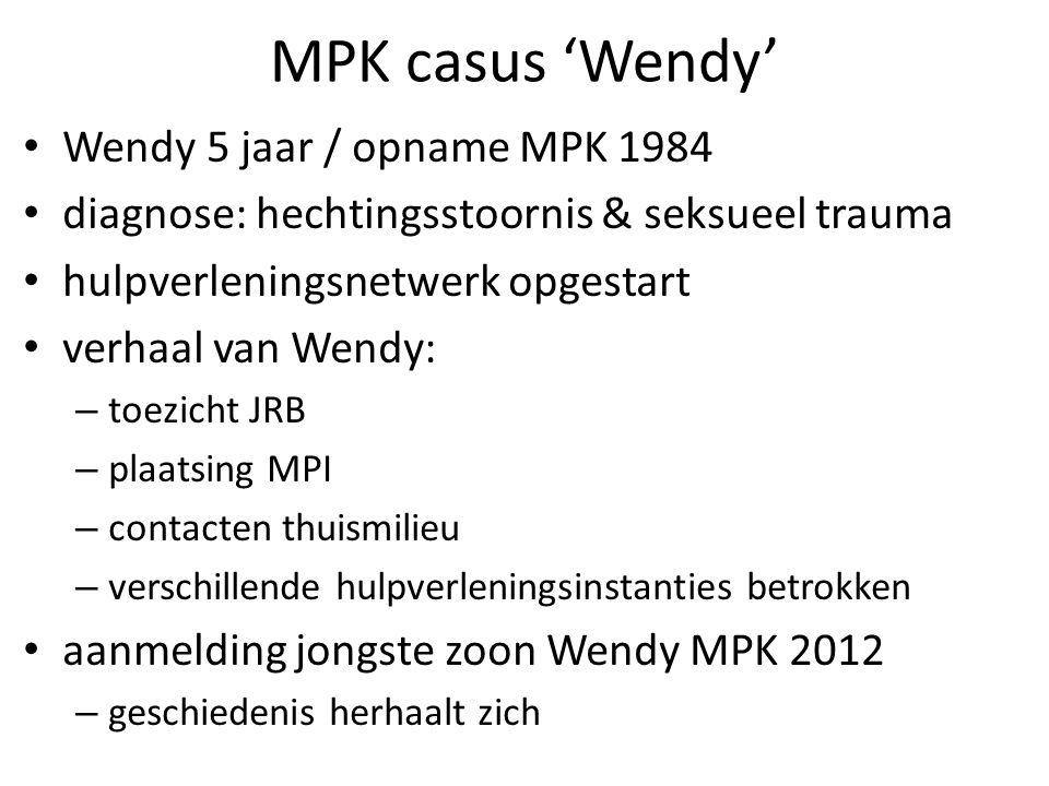 MPK casus 'Wendy' Wendy 5 jaar / opname MPK 1984 diagnose: hechtingsstoornis & seksueel trauma hulpverleningsnetwerk opgestart verhaal van Wendy: – toezicht JRB – plaatsing MPI – contacten thuismilieu – verschillende hulpverleningsinstanties betrokken aanmelding jongste zoon Wendy MPK 2012 – geschiedenis herhaalt zich