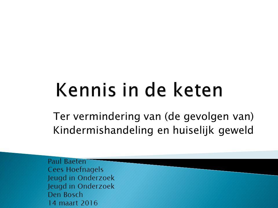 Ter vermindering van (de gevolgen van) Kindermishandeling en huiselijk geweld Paul Baeten Cees Hoefnagels Jeugd in Onderzoek Jeugd in Onderzoek Den Bosch 14 maart 2016
