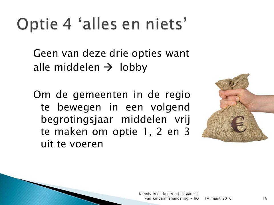 Geen van deze drie opties want alle middelen  lobby Om de gemeenten in de regio te bewegen in een volgend begrotingsjaar middelen vrij te maken om optie 1, 2 en 3 uit te voeren 14 maart 2016 Kennis in de keten bij de aanpak van kindermishandeling - JiO16