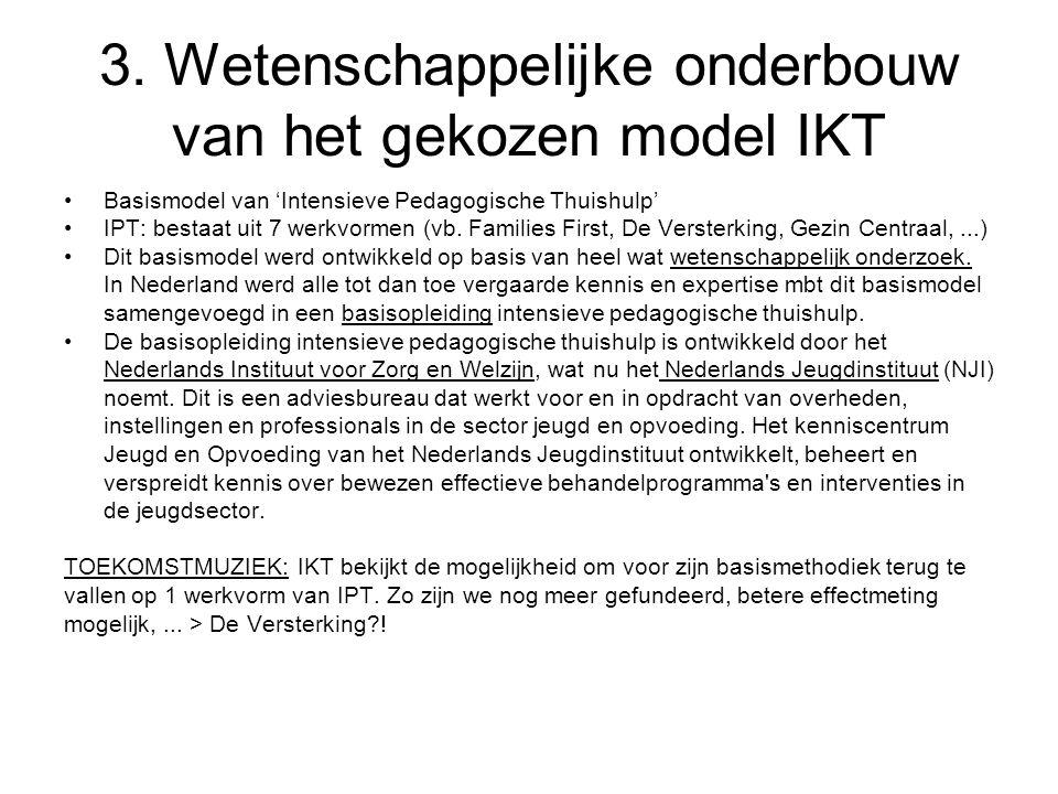 3. Wetenschappelijke onderbouw van het gekozen model IKT Basismodel van 'Intensieve Pedagogische Thuishulp' IPT: bestaat uit 7 werkvormen (vb. Familie