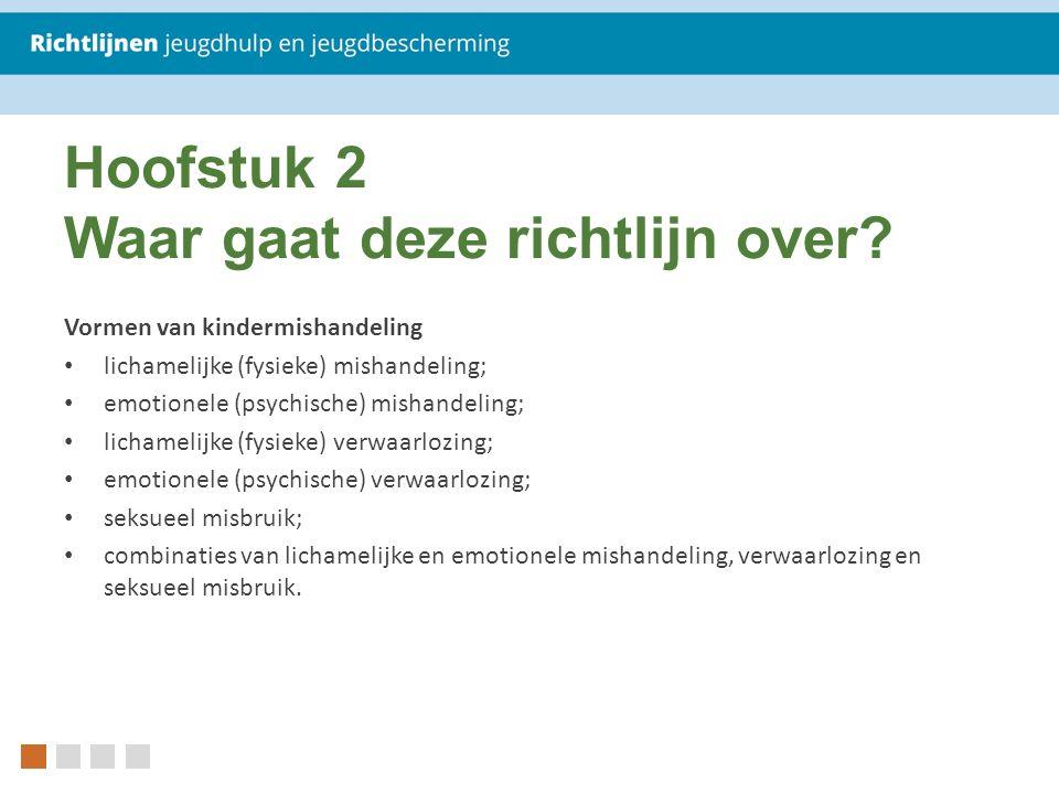 Hoofstuk 2 Waar gaat deze richtlijn over? Vormen van kindermishandeling lichamelijke (fysieke) mishandeling; emotionele (psychische) mishandeling; lic