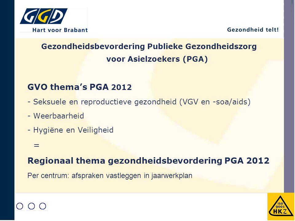 GVO thema's PGA 2012 - Seksuele en reproductieve gezondheid (VGV en -soa/aids) - Weerbaarheid - Hygiëne en Veiligheid = Regionaal thema gezondheidsbevordering PGA 2012 Per centrum: afspraken vastleggen in jaarwerkplan Gezondheidsbevordering Publieke Gezondheidszorg voor Asielzoekers (PGA)