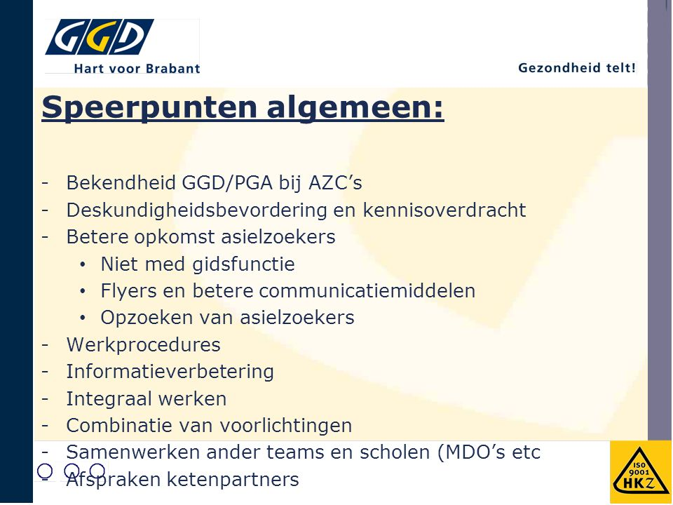 Speerpunten algemeen: -Bekendheid GGD/PGA bij AZC's -Deskundigheidsbevordering en kennisoverdracht -Betere opkomst asielzoekers Niet med gidsfunctie Flyers en betere communicatiemiddelen Opzoeken van asielzoekers -Werkprocedures -Informatieverbetering -Integraal werken -Combinatie van voorlichtingen -Samenwerken ander teams en scholen (MDO's etc -Afspraken ketenpartners