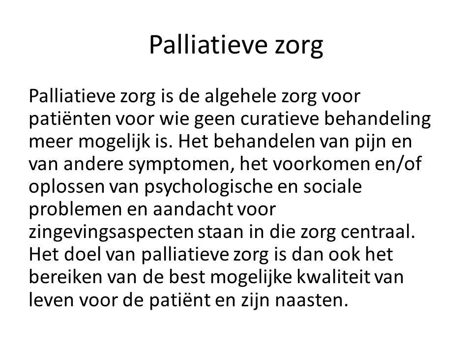 Palliatieve zorg Palliatieve zorg is de algehele zorg voor patiënten voor wie geen curatieve behandeling meer mogelijk is.