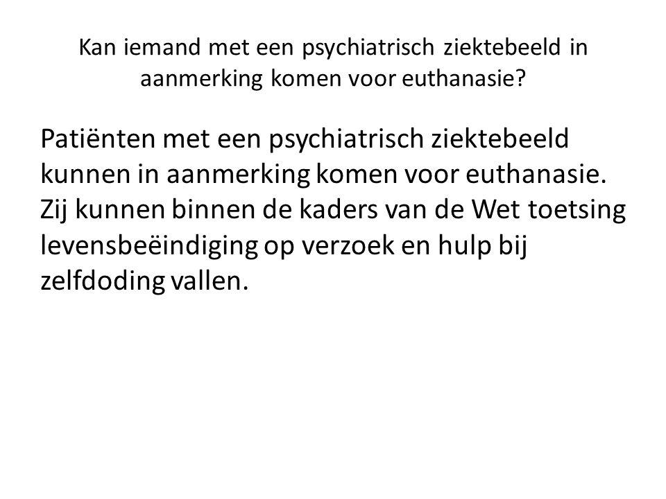 Kan iemand met een psychiatrisch ziektebeeld in aanmerking komen voor euthanasie.