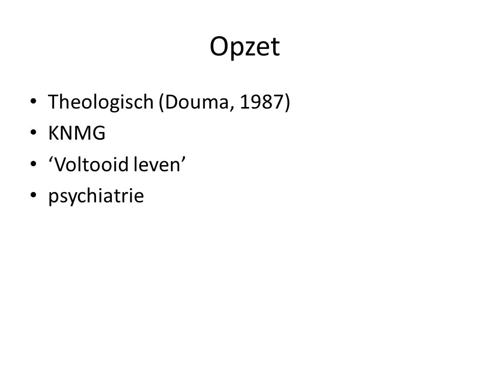 Opzet Theologisch (Douma, 1987) KNMG 'Voltooid leven' psychiatrie