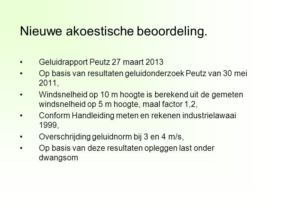 Geluidrapport Peutz 27 maart 2013 Op basis van resultaten geluidonderzoek Peutz van 30 mei 2011, Windsnelheid op 10 m hoogte is berekend uit de gemeten windsnelheid op 5 m hoogte, maal factor 1,2, Conform Handleiding meten en rekenen industrielawaai 1999, Overschrijding geluidnorm bij 3 en 4 m/s, Op basis van deze resultaten opleggen last onder dwangsom Nieuwe akoestische beoordeling.