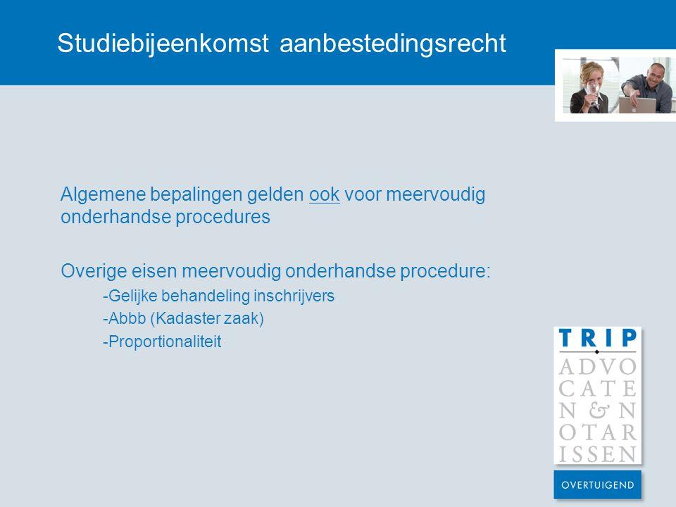 Studiebijeenkomst aanbestedingsrecht Algemene bepalingen gelden ook voor meervoudig onderhandse procedures Overige eisen meervoudig onderhandse procedure: -Gelijke behandeling inschrijvers -Abbb (Kadaster zaak) -Proportionaliteit