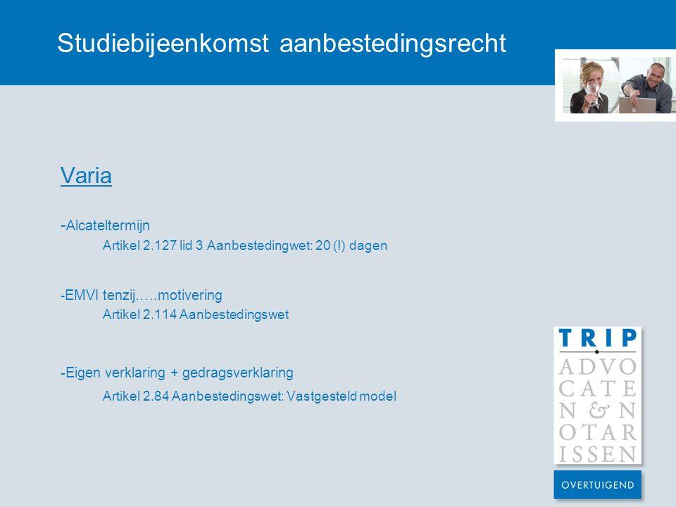 Studiebijeenkomst aanbestedingsrecht Varia - Alcateltermijn Artikel 2.127 lid 3 Aanbestedingwet: 20 (!) dagen - EMVI tenzij…..motivering Artikel 2.114 Aanbestedingswet -Eigen verklaring + gedragsverklaring Artikel 2.84 Aanbestedingswet: Vastgesteld model
