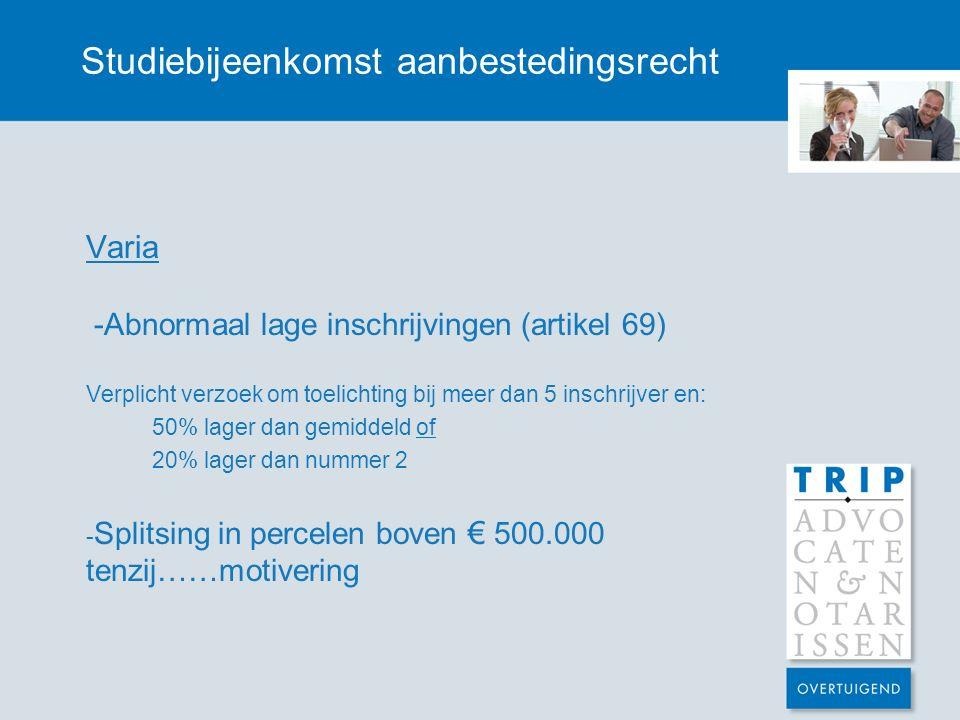 Studiebijeenkomst aanbestedingsrecht Varia -Abnormaal lage inschrijvingen (artikel 69) Verplicht verzoek om toelichting bij meer dan 5 inschrijver en: 50% lager dan gemiddeld of 20% lager dan nummer 2 - Splitsing in percelen boven € 500.000 tenzij……motivering
