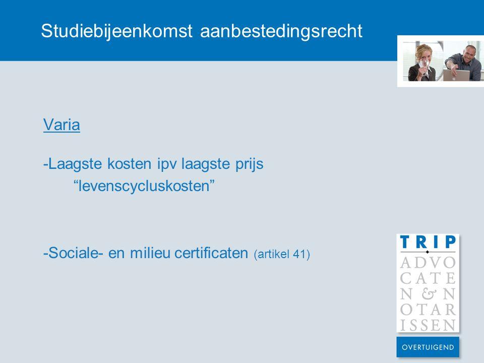 Studiebijeenkomst aanbestedingsrecht Varia -Laagste kosten ipv laagste prijs levenscycluskosten -Sociale- en milieu certificaten (artikel 41)