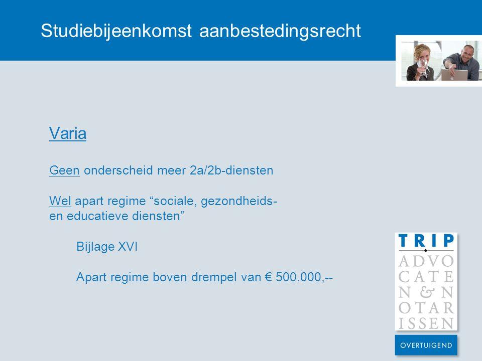 Studiebijeenkomst aanbestedingsrecht Varia Geen onderscheid meer 2a/2b-diensten Wel apart regime sociale, gezondheids- en educatieve diensten Bijlage XVI Apart regime boven drempel van € 500.000,--