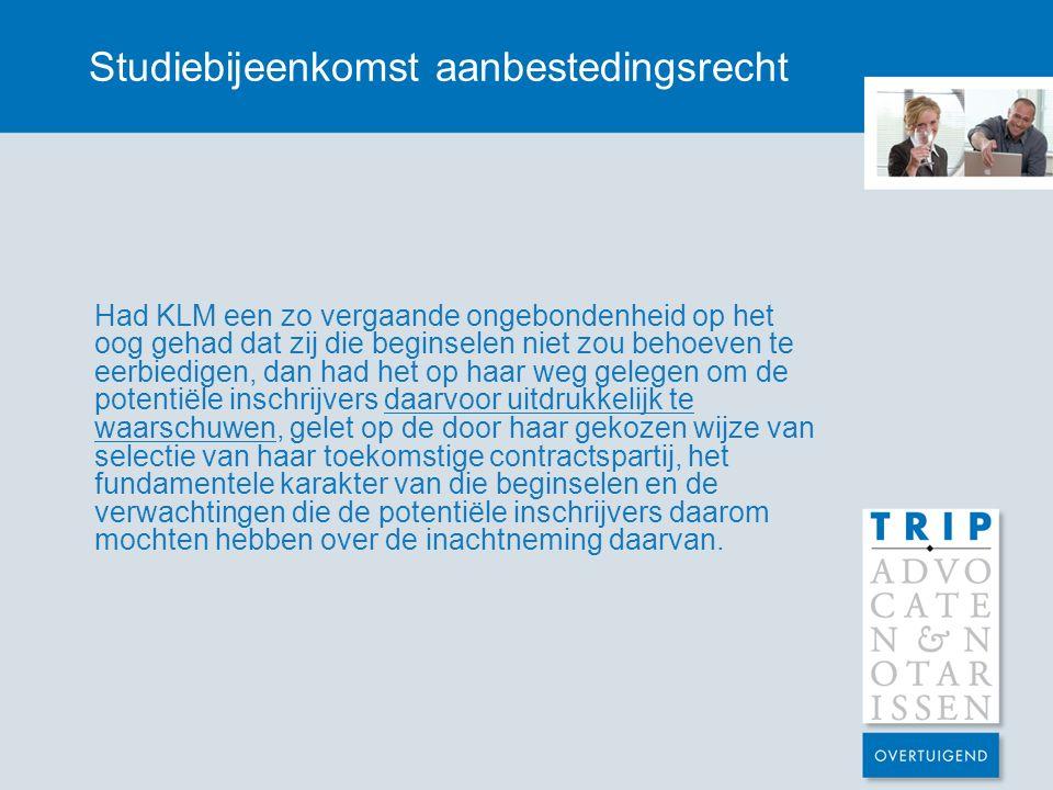 Studiebijeenkomst aanbestedingsrecht Had KLM een zo vergaande ongebondenheid op het oog gehad dat zij die beginselen niet zou behoeven te eerbiedigen, dan had het op haar weg gelegen om de potentiële inschrijvers daarvoor uitdrukkelijk te waarschuwen, gelet op de door haar gekozen wijze van selectie van haar toekomstige contractspartij, het fundamentele karakter van die beginselen en de verwachtingen die de potentiële inschrijvers daarom mochten hebben over de inachtneming daarvan.