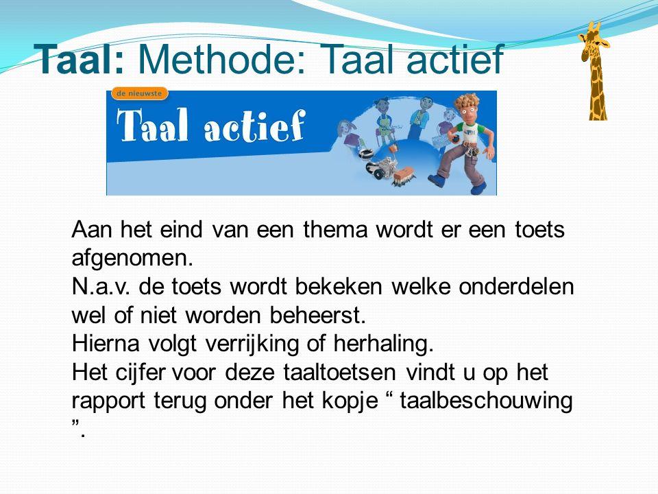 Taal: Methode: Taal actief Aan het eind van een thema wordt er een toets afgenomen. N.a.v. de toets wordt bekeken welke onderdelen wel of niet worden