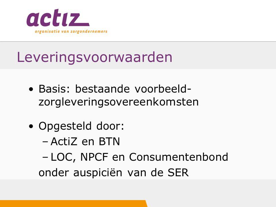 Leveringsvoorwaarden Basis: bestaande voorbeeld- zorgleveringsovereenkomsten Opgesteld door: –ActiZ en BTN –LOC, NPCF en Consumentenbond onder auspiciën van de SER